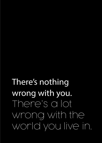 There is nothing wrong with you. There is a lot wrong with the world you live in.