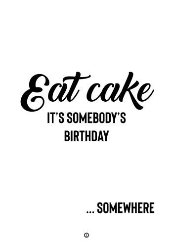 plakater med tekst - eat cake. it's somebody's birthday somewhere