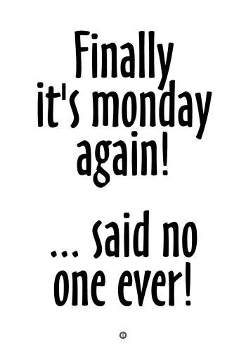 plakater med tekst - finally it's monday again.. said no one ever