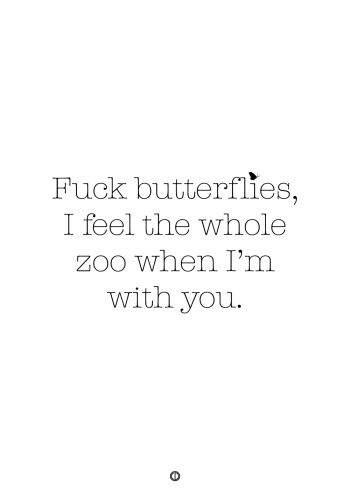 plakater med tekst - fuck butterflies i feel the whole zoo when i'm with you