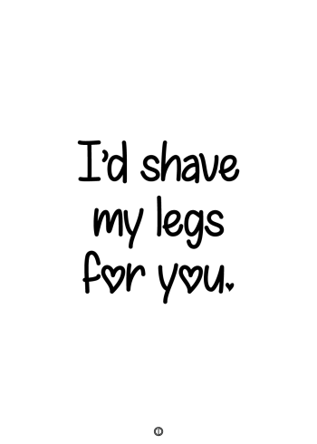 plakater med tekst - i'd shave my legs for you