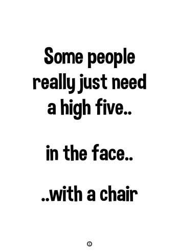 plakater med tekst - some people really just need a high five. in the face with a chair.
