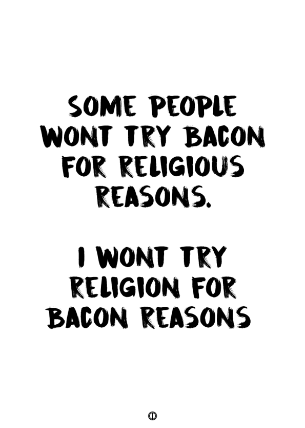 plakater med tekst - some people wont try bacon for religious reasons. i wont try religion for bacon reason.