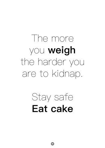 plakater med tekst - the more you weigh the harder you are to kidnap. stay safe eat cake